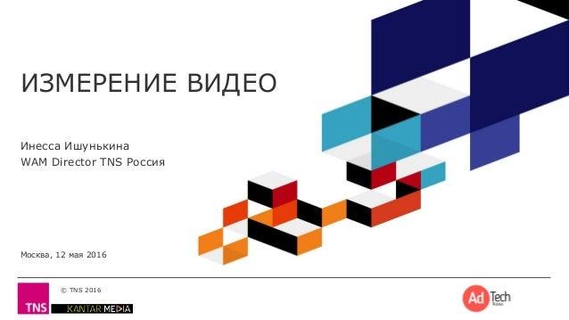 © TNS 2016 ИЗМЕРЕНИЕ ВИДЕО Инесса Ишунькина WAM Director TNS Россия Москва, 12 мая 2016