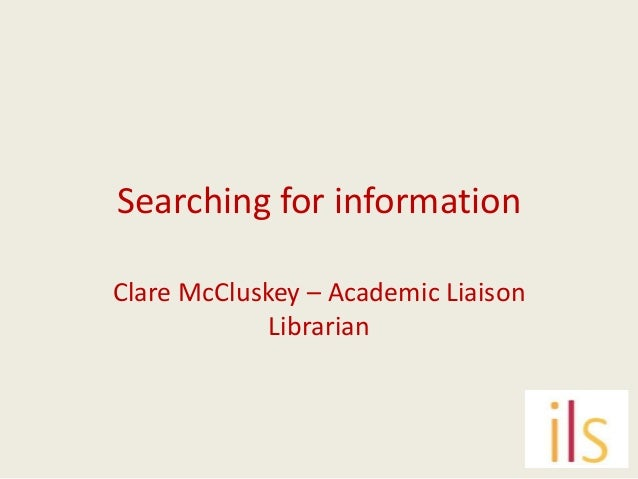 Searching for informationClare McCluskey – Academic Liaison             Librarian