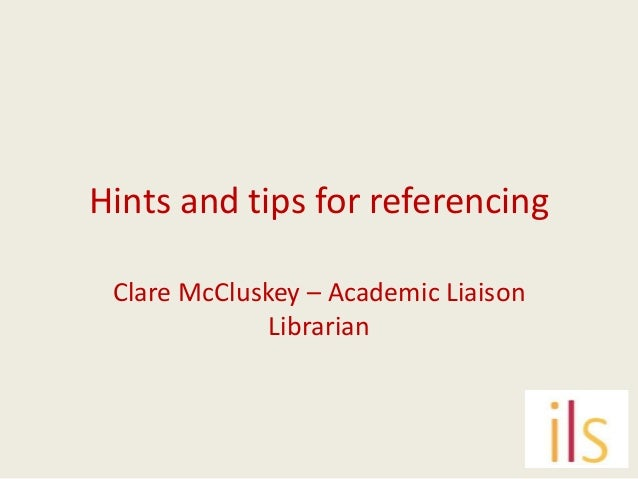 Hints and tips for referencing Clare McCluskey – Academic Liaison Librarian