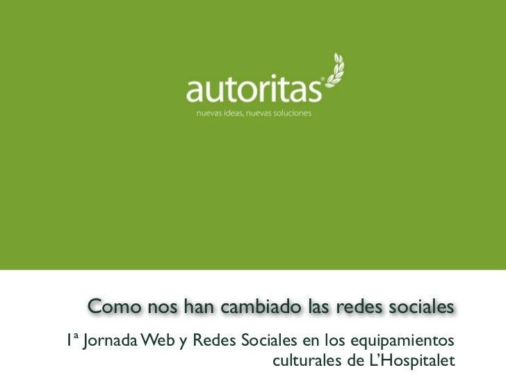 Como nos han cambiado las redes sociales1ª Jornada Web y Redes Sociales en los equipamientos                           cul...