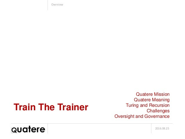 2016.08.25 Overview Train The Trainer Quatere Mission Quatere Meaning Turing and Recursion Challenges Oversight and Govern...