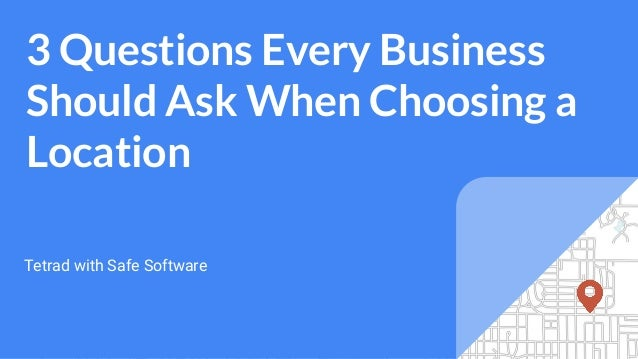 3 Questions Every Business Should Ask When Choosing a Location Tetrad with Safe Software