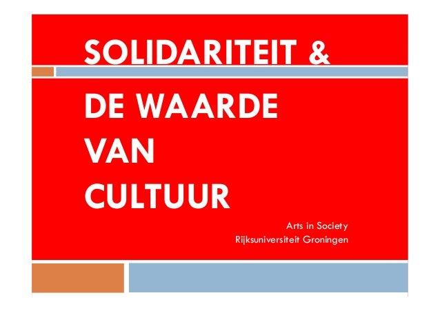 SOLIDARITEIT &  DE WAARDE  VAN  CULTUUR  Arts in Society  Rijksuniversiteit Groningen