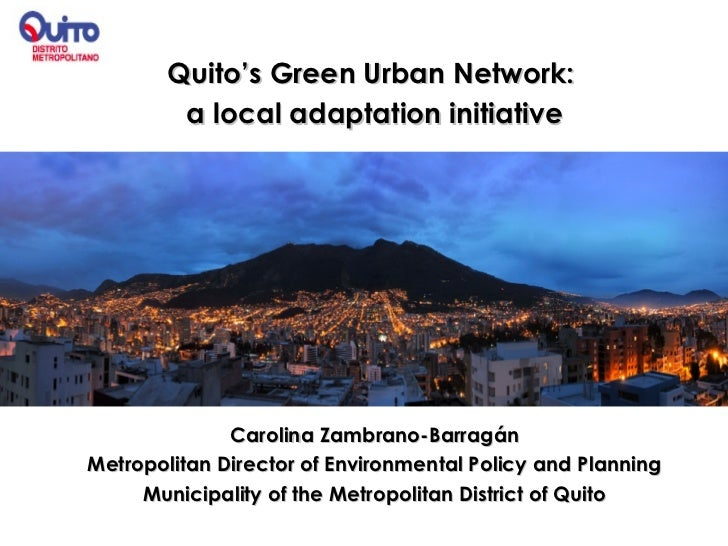 Quito's Green Urban Network:         a local adaptation initiative              Carolina Zambrano-BarragánMetropolitan Dir...