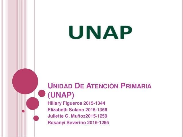 UNIDAD DE ATENCIÓN PRIMARIA (UNAP) Hillary Figueroa 2015-1344 Elizabeth Solano 2015-1356 Juliette G. Muñoz2015-1259 Rosany...