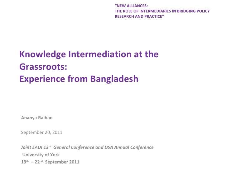 Knowledge Intermediation at the Grassroots:  Experience from Bangladesh Ananya Raihan September 20, 2011 Joint EADI 13 th ...