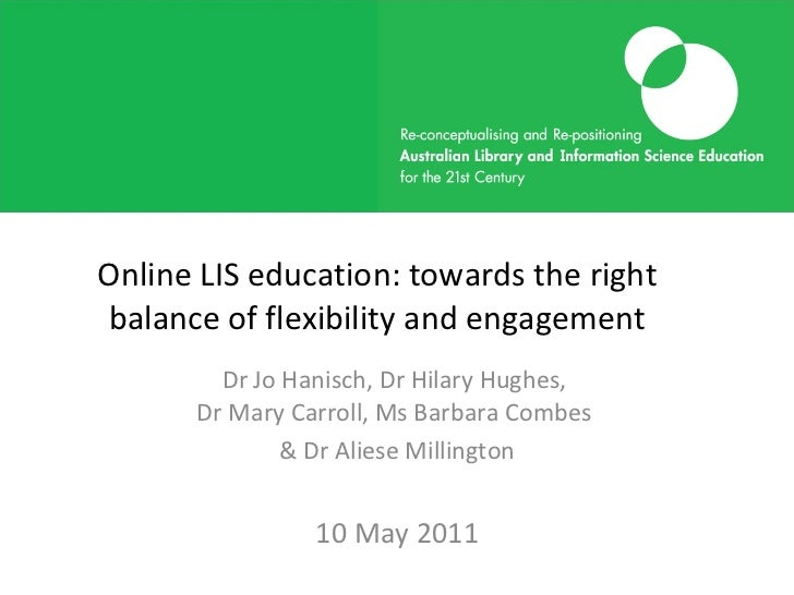Online LIS education: towards the right balance of flexibility and engagement Dr Jo Hanisch, Dr Hilary Hughes,  Dr Mary Ca...