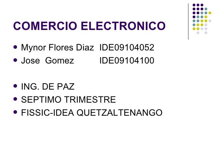 COMERCIO ELECTRONICO <ul><li>Mynor Flores Diaz  IDE09104052 </li></ul><ul><li>Jose  Gomez IDE09104100 </li></ul><ul><li>IN...