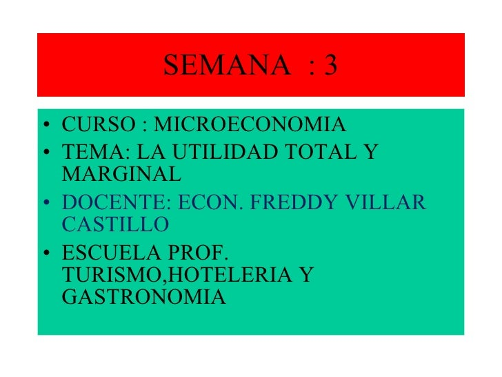 SEMANA  : 3 <ul><li>CURSO : MICROECONOMIA </li></ul><ul><li>TEMA: LA UTILIDAD TOTAL Y MARGINAL </li></ul><ul><li>DOCENTE: ...
