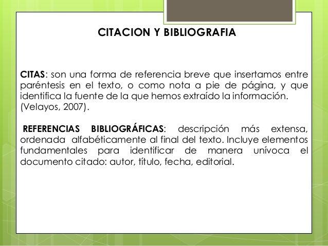 CITACION Y BIBLIOGRAFIA  CITAS: son una forma de referencia breve que insertamos entre paréntesis en el texto, o como nota...