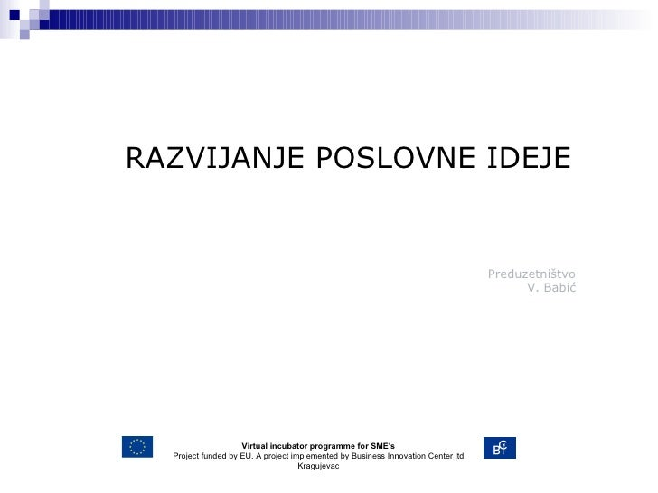 Predu zetništvo V . Babić RAZVIJANJE POSLOVNE IDEJE Virtual incubator programme for SME's Project funded by EU. A project ...