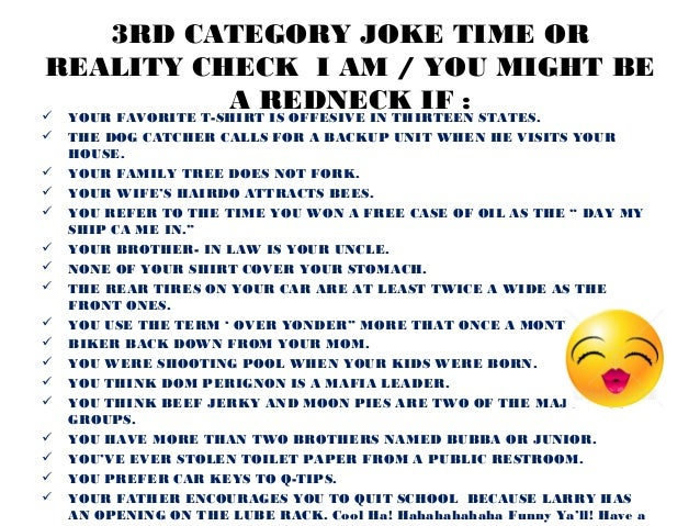 3RD CATEGORY JOKE TIME ORREALITY CHECK I AM / YOU MIGHT BE          A REDNECK IF :   YOUR FAVORITE T-SHIRT IS OFFESIVE IN...