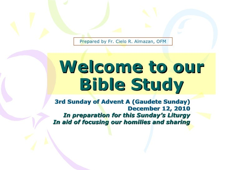 Welcome to our Bible Study 3rd Sunday of Advent A (Gaudete Sunday) December 12, 2010 In preparation for this Sunday's Litu...
