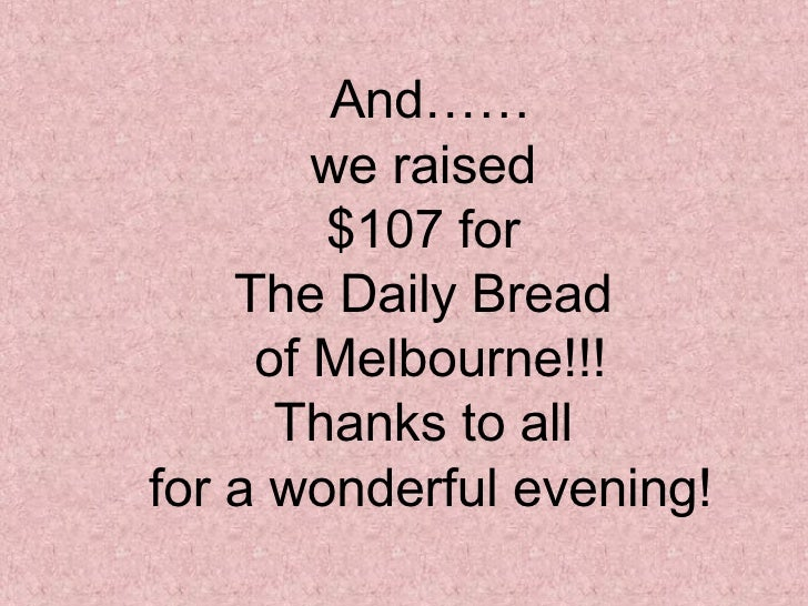 And…… we raised  $107 for  The Daily Bread  of Melbourne!!! Thanks to all  for a wonderful evening!