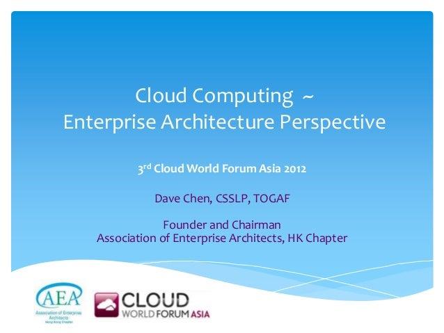 Cloud Computing ~Enterprise Architecture Perspective          3rd Cloud World Forum Asia 2012              Dave Chen, CSSL...