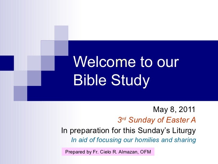 Welco m e to our Bible Study May 8, 2011 3 rd  Sunday of Easter A In preparation for this Sunday's Liturgy In aid of focus...