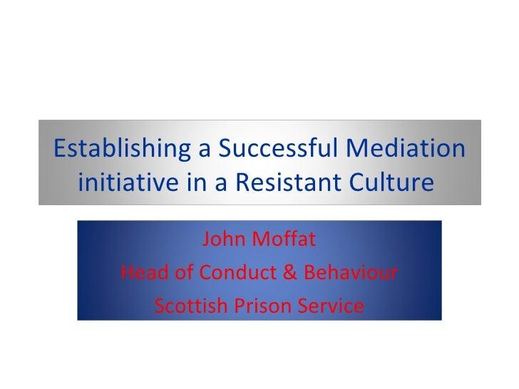 Establishing a Successful Mediation initiative in a Resistant Culture  John Moffat Head of Conduct & Behaviour Scottish Pr...