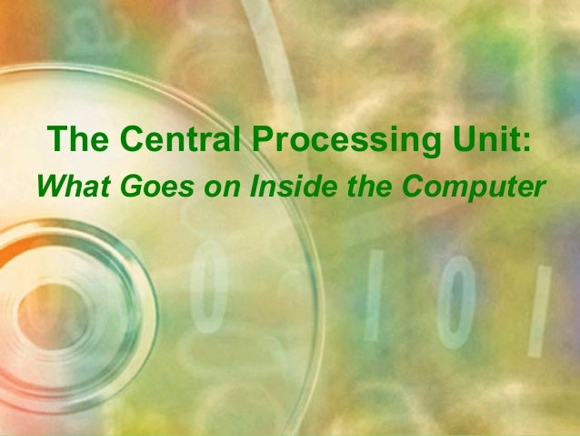 The Central Processing Unit: What Goes on Inside the Computer
