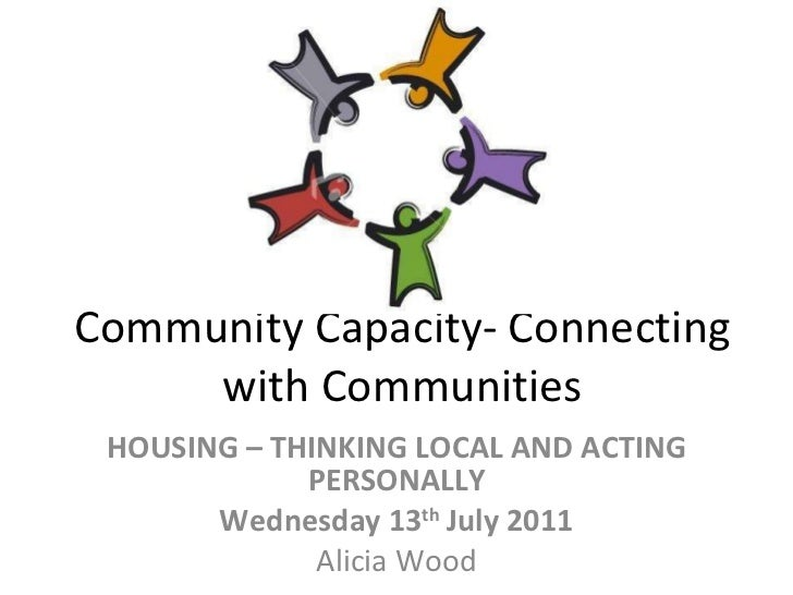 Community Capacity- Connecting with Communities HOUSING – THINKING LOCAL AND ACTING PERSONALLY Wednesday 13 th  July 2011 ...