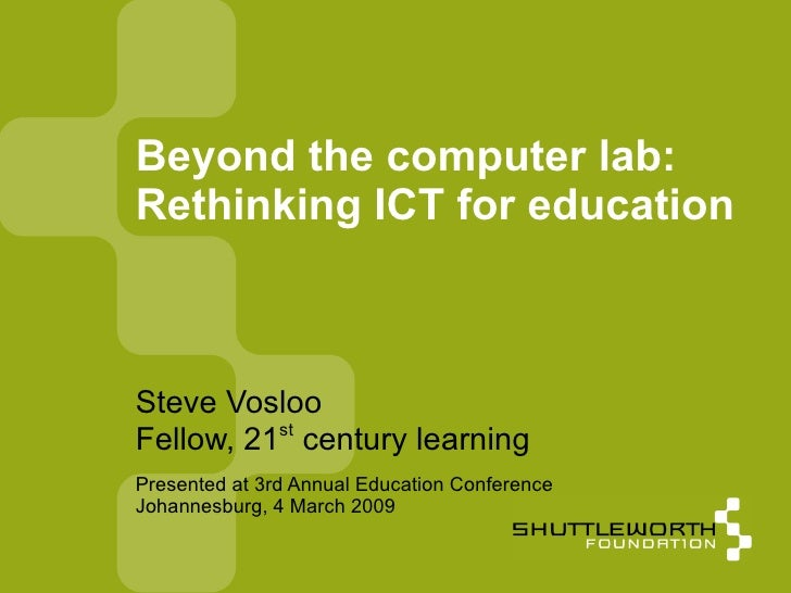 Beyond the computer lab:  Rethinking ICT for education  <ul><ul><li>Steve Vosloo </li></ul></ul><ul><ul><li>Fellow, 21 st ...