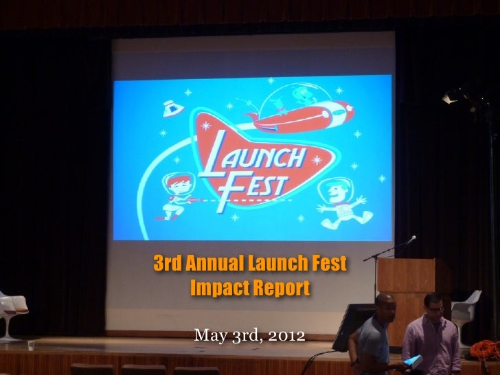 3rd Annual Launch Fest    Impact Report    May 3rd, 2012