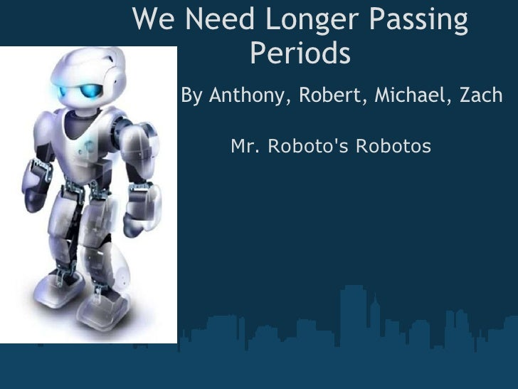 We Need Longer Passing Periods By Anthony, Robert, Michael, Zach Mr. Roboto's Robotos