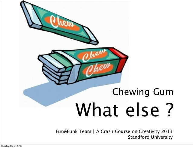 Fun&Funk Team | A Crash Course on Creativity 2013Standford UniversityChewing GumWhat else ?Sunday, May 12, 13