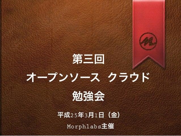 第三回オープンソース クラウド     勉強会   平成25年3月1日(金)    Morphlabs主催