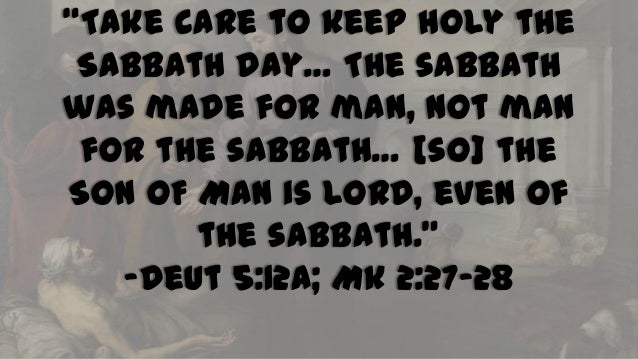 """Take care to keep holy the Sabbath day… The sabbath was made for man, not man for the sabbath… [so] the SON OF MAN is LOR..."