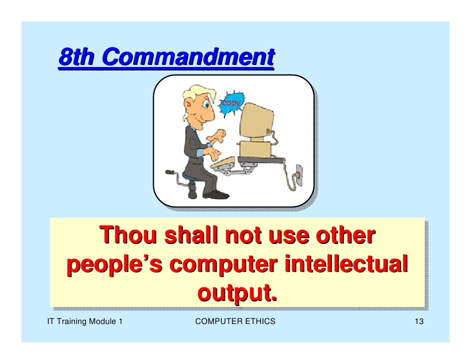 computer ethics commandments The ten commandments of computer ethics created in 1992 by the computer ethics institute 1 thou shalt not use a computer to harm other people 2 thou shalt not interfere with other people's computer work 3 thou shalt not snoop around in other people's files 4 thou shalt not use a computer to steal 5.