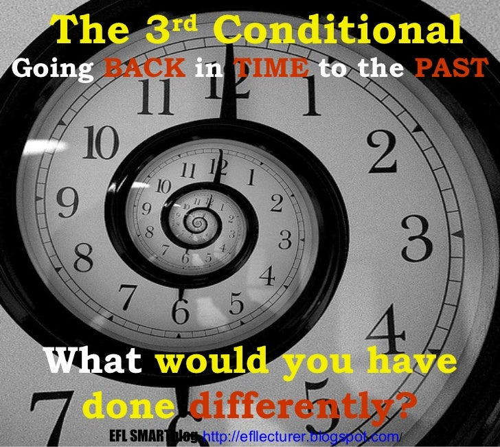 Going  BACK  in  TIME  to the  PAST What   would you have done   differently? The 3 rd  Conditional EFL SMARTblog   http:/...