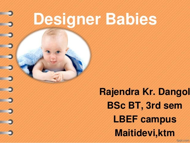 designer babies 3 essay Essay about designer babies 886 words | 4 pages the concept of designer babies is a highly disputed topic some say that it is mainly beneficial because it can enhance and cure, but some would say otherwise because they see it as unethical and ultimately causing problems within society.