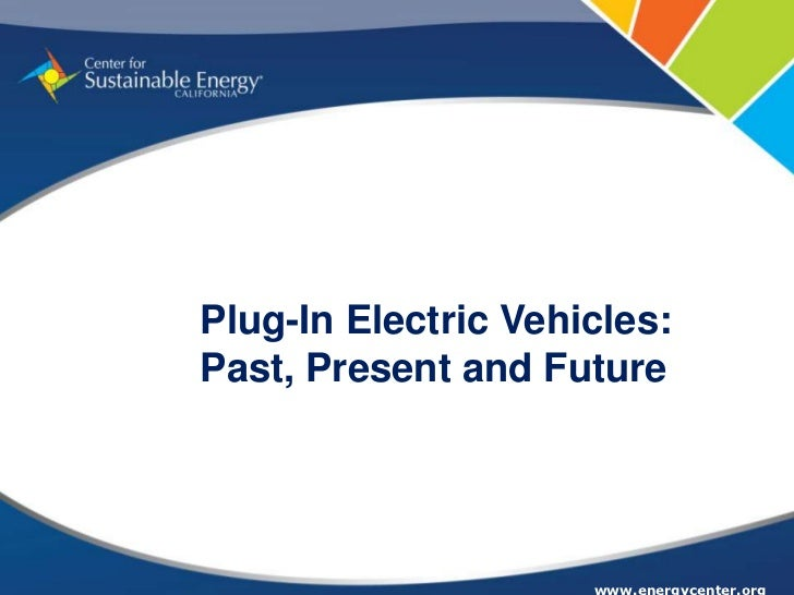 Plug-In Electric Vehicles:Past, Present and Future                     www.energycenter.org