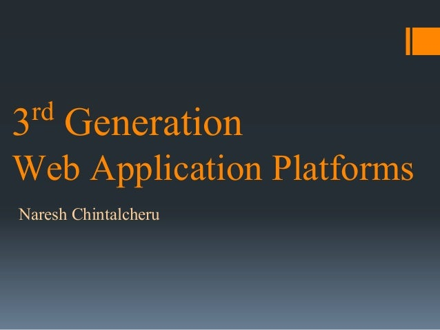 rd  3 Generation Web Application Platforms Naresh Chintalcheru
