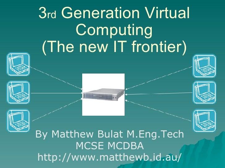 3 rd  Generation Virtual Computing (The new IT frontier) By Matthew Bulat M.Eng.Tech MCSE MCDBA http://www.matthewb.id.au/