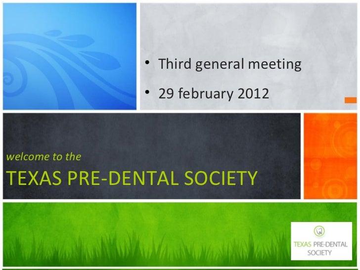 <ul><li>Third general meeting </li></ul><ul><li>29 february 2012 </li></ul>welcome to the TEXAS PRE-DENTAL SOCIETY