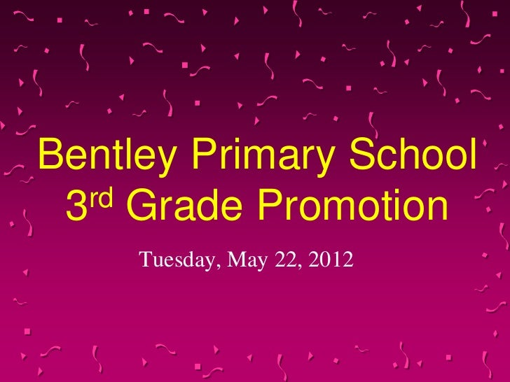 Bentley Primary School 3rd Grade Promotion     Tuesday, May 22, 2012