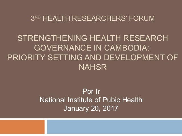 3RD HEALTH RESEARCHERS' FORUM STRENGTHENING HEALTH RESEARCH GOVERNANCE IN CAMBODIA: PRIORITY SETTING AND DEVELOPMENT OF NA...