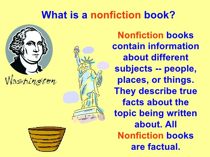 What is a  nonfiction  book? Nonfiction  books contain information about different subjects -- people, places, or things. ...