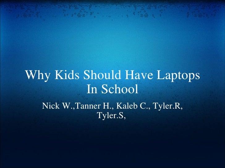 Why Kids Should Have Laptops In School Nick W.,Tanner H., Kaleb C., Tyler.R, Tyler.S,