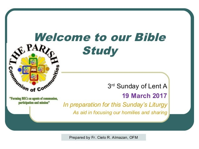Welcome to our Bible Study 3rd Sunday of Lent A 19 March 2017 In preparation for this Sunday's Liturgy As aid in focusing ...