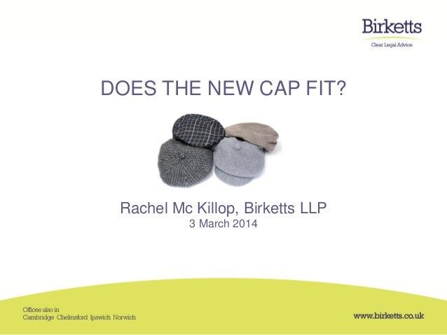 DOES THE NEW CAP FIT? Rachel Mc Killop, Birketts LLP 3 March 2014