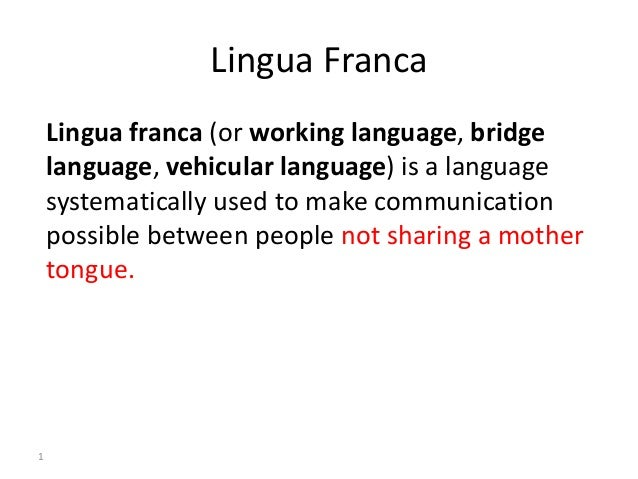"""a look at the history of the english language the lingua franca A global language acts as a """"lingua franca"""", a common language that enables people from diverse backgrounds and ethnicities to communicate on a more or less equitable basis historically, the essential factor for the establishment of a global language is that it is spoken by those who wield power."""