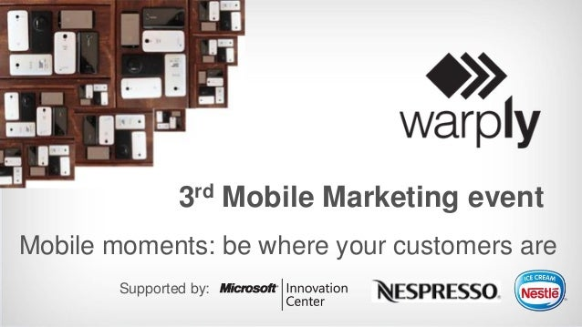 3rd Mobile Marketing event Mobile moments: be where your customers are Supported by:
