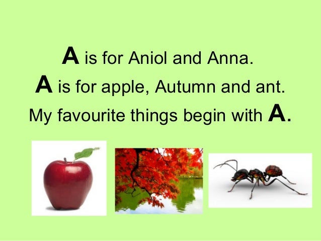 A is for Aniol and Anna. A is for apple, Autumn and ant. My favourite things begin with A.