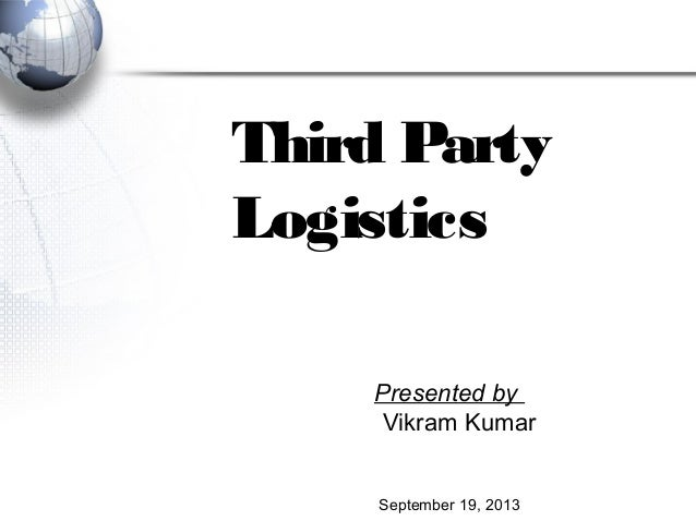 Third Party Logistics Presented by Vikram Kumar September 19, 2013