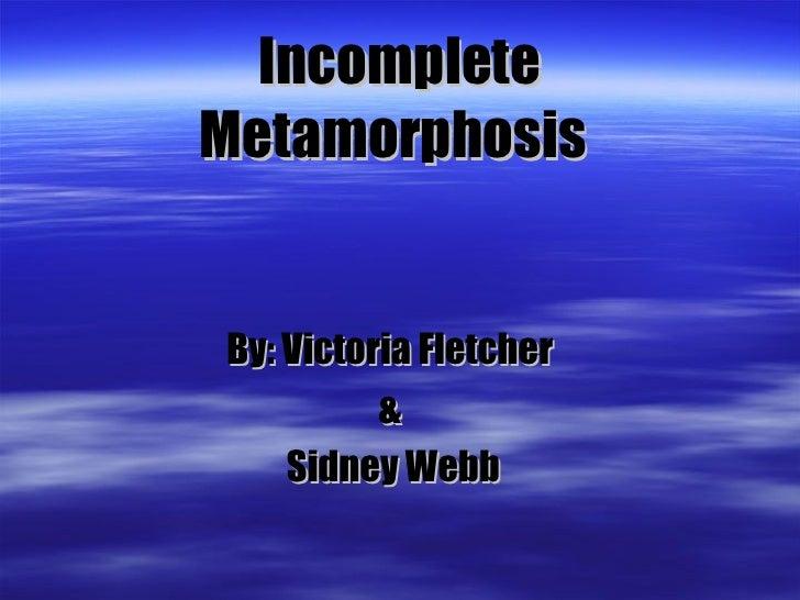 Incomplete Metamorphosis   By: Victoria Fletcher  &  Sidney Webb