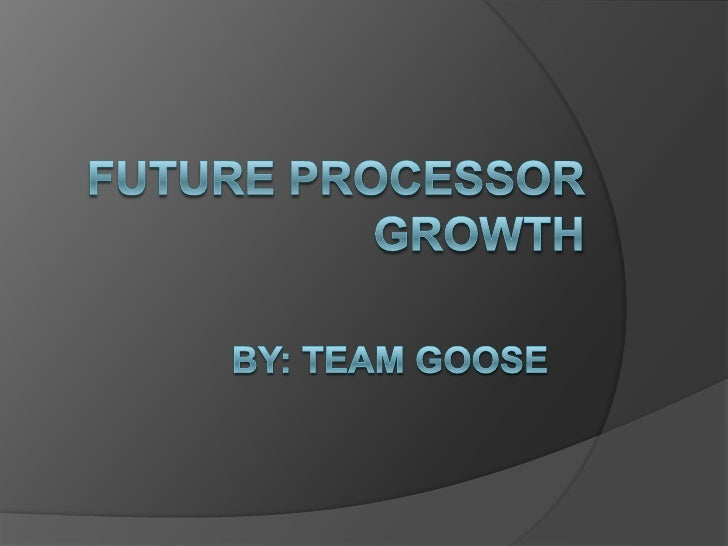 Future Processor Growth   Moore's law     How its held true   How computers have    advanced in recent years     Speed...
