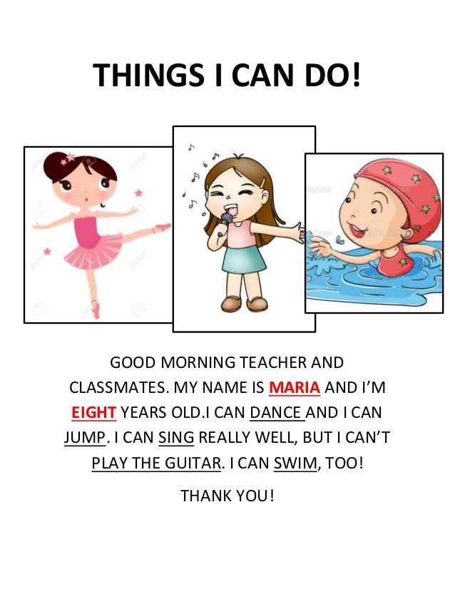 THINGS I CAN DO! GOOD MORNING TEACHER AND CLASSMATES. MY NAME IS MARIA AND I'M EIGHT YEARS OLD.I CAN DANCE AND I CAN JUMP....