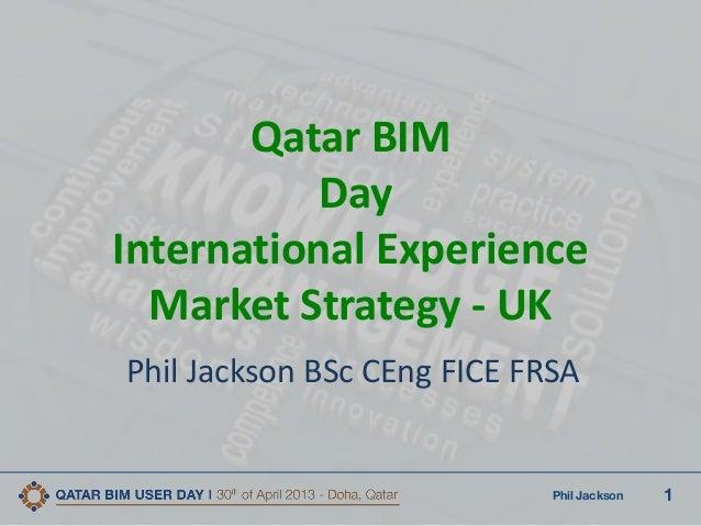 1Phil JacksonQatar BIMDayInternational ExperienceMarket Strategy - UKPhil Jackson BSc CEng FICE FRSA